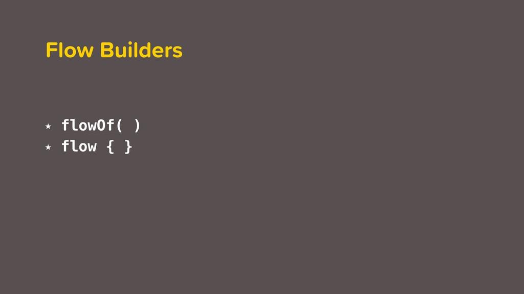 Flow Builders ★ flowOf( ) ★ flow { }