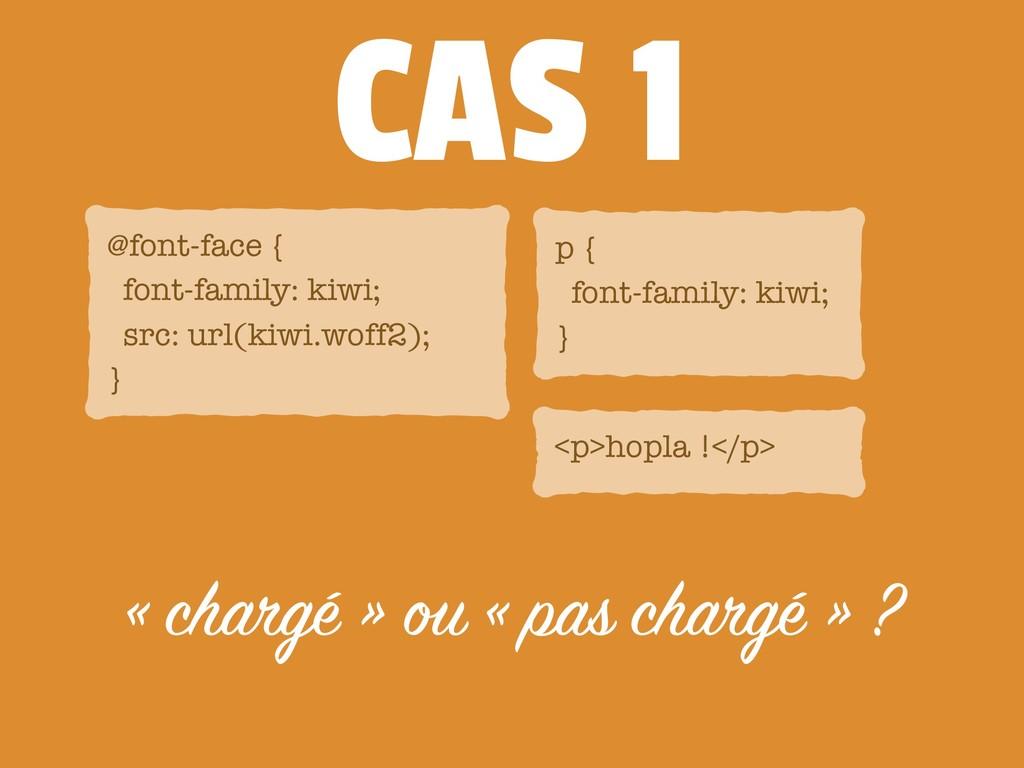 CAS 1 « chargé » ou « pas chargé » ? @font-face...