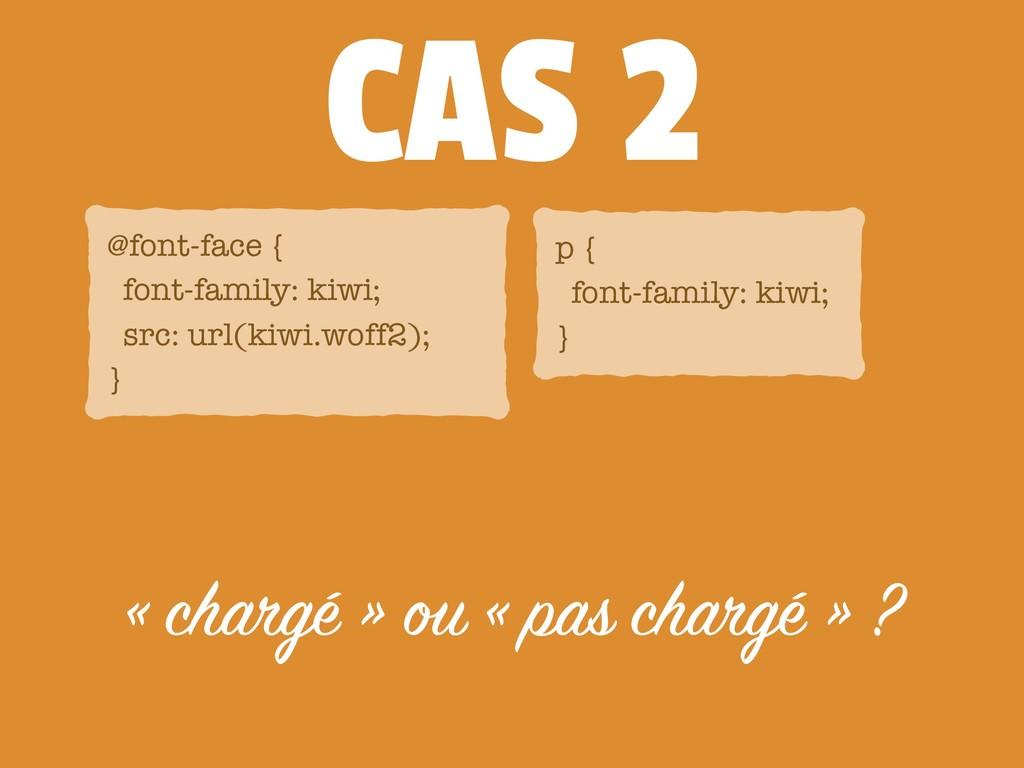 CAS 2 « chargé » ou « pas chargé » ? @font-face...
