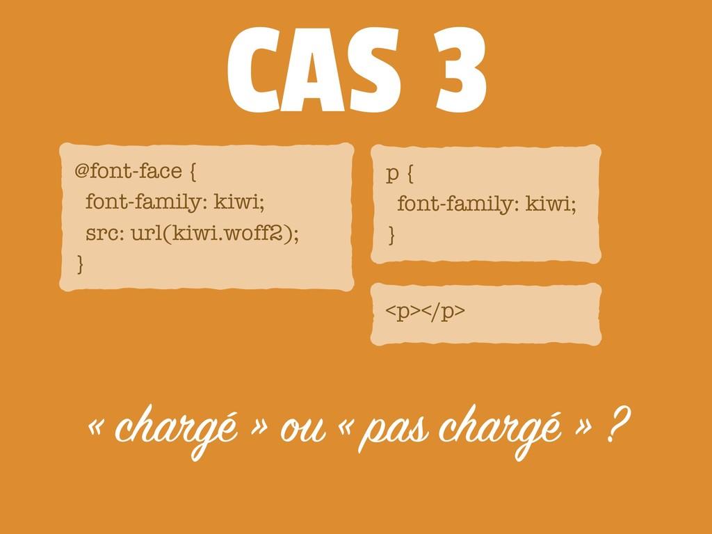 CAS 3 « chargé » ou « pas chargé » ? @font-face...