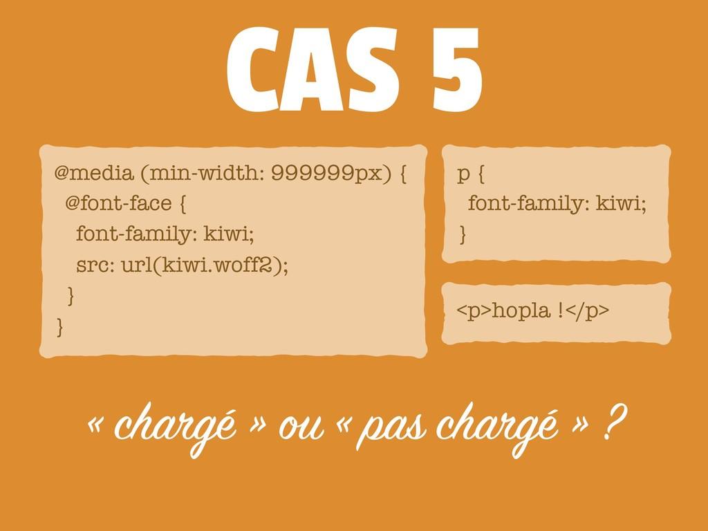 CAS 5 <p>hopla !</p> « chargé » ou « pas chargé...