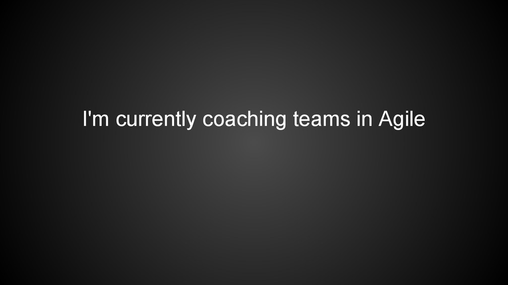 I'm currently coaching teams in Agile