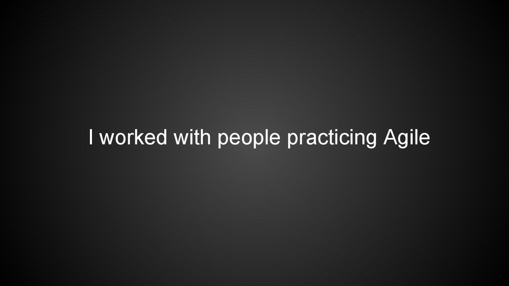 I worked with people practicing Agile