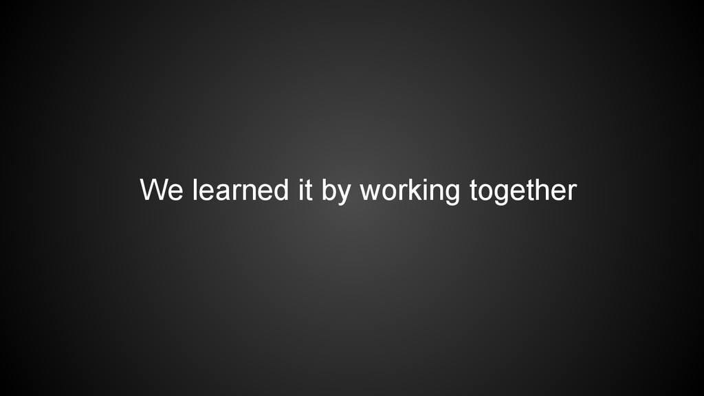 We learned it by working together