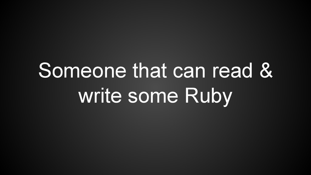 Someone that can read & write some Ruby