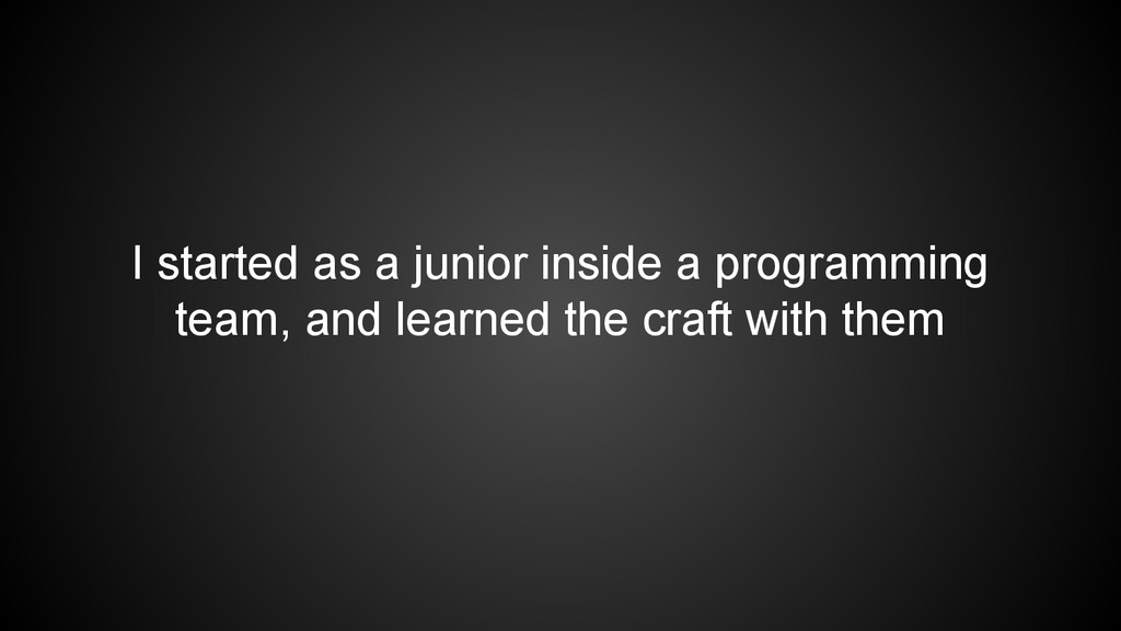 I started as a junior inside a programming team...