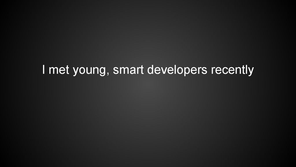I met young, smart developers recently