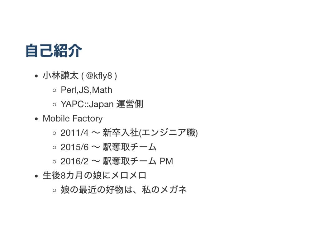自己紹介 小林謙太 ( @kfly8 ) Perl,JS,Math YAPC::Japan 運営...