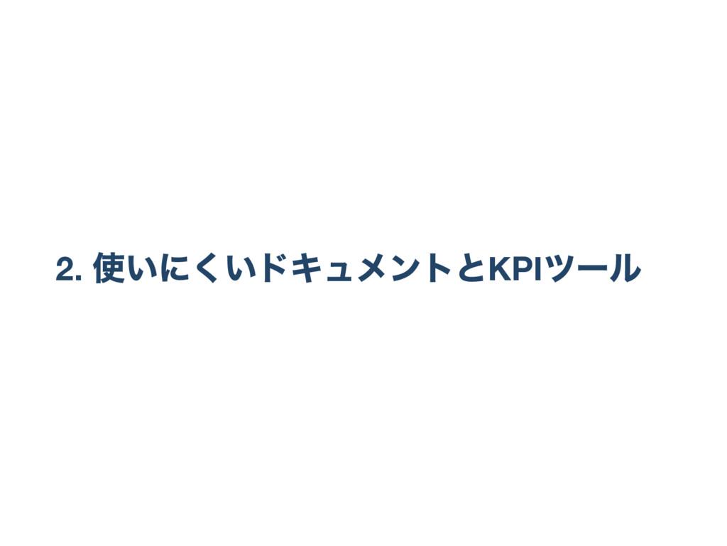 2. 使いにくいドキュメントとKPI ツー ル