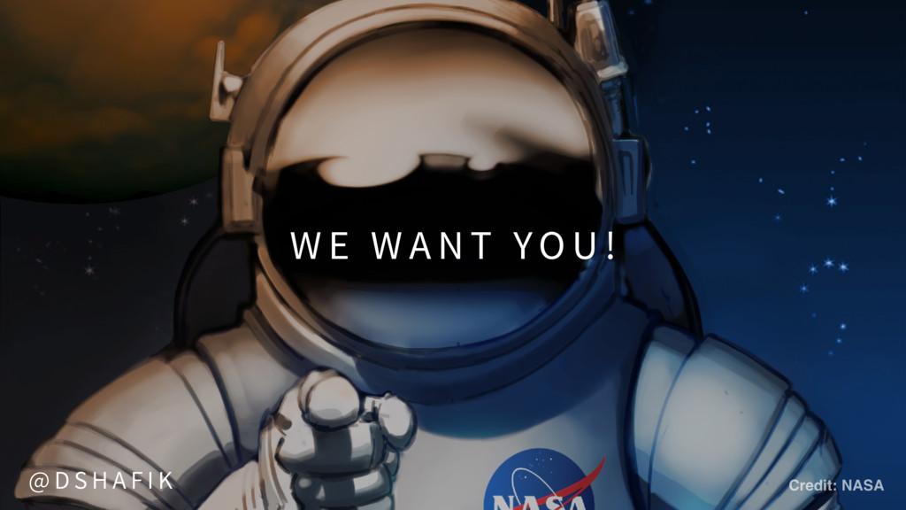 W E W A N T YO U ! Credit: NASA @ D S H A F I K