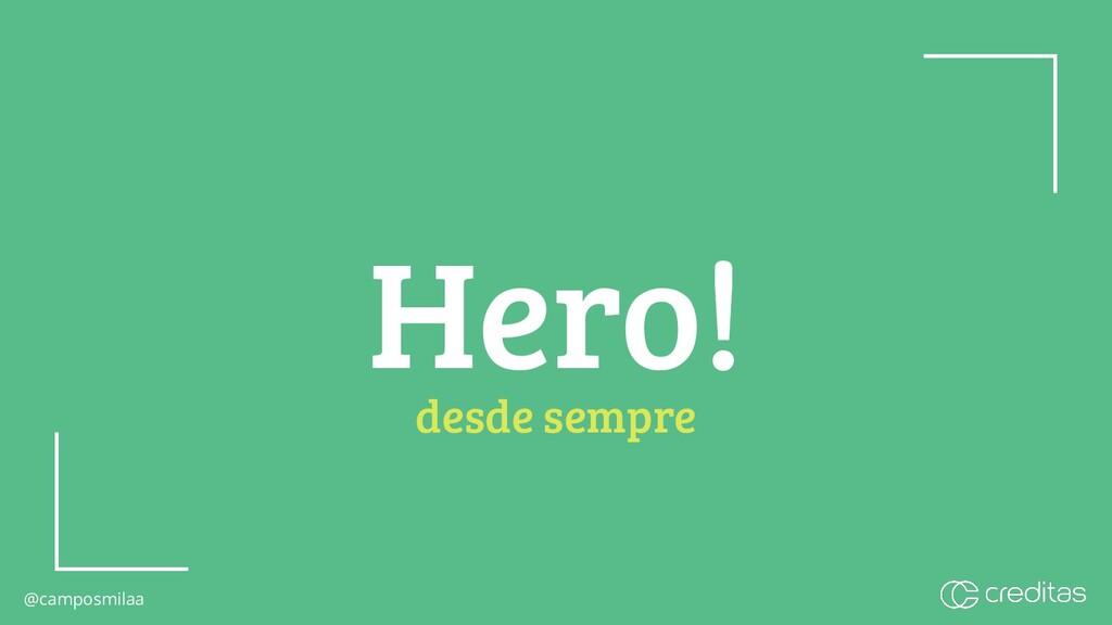 @camposmilaa @camposmilaa Hero! desde sempre
