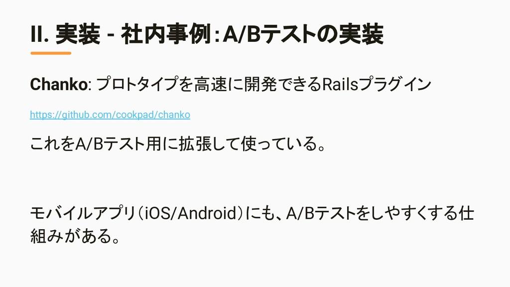 II. 実装 - 社内事例:A/Bテストの実装 Chanko: プロトタイプを高速に開発できる...