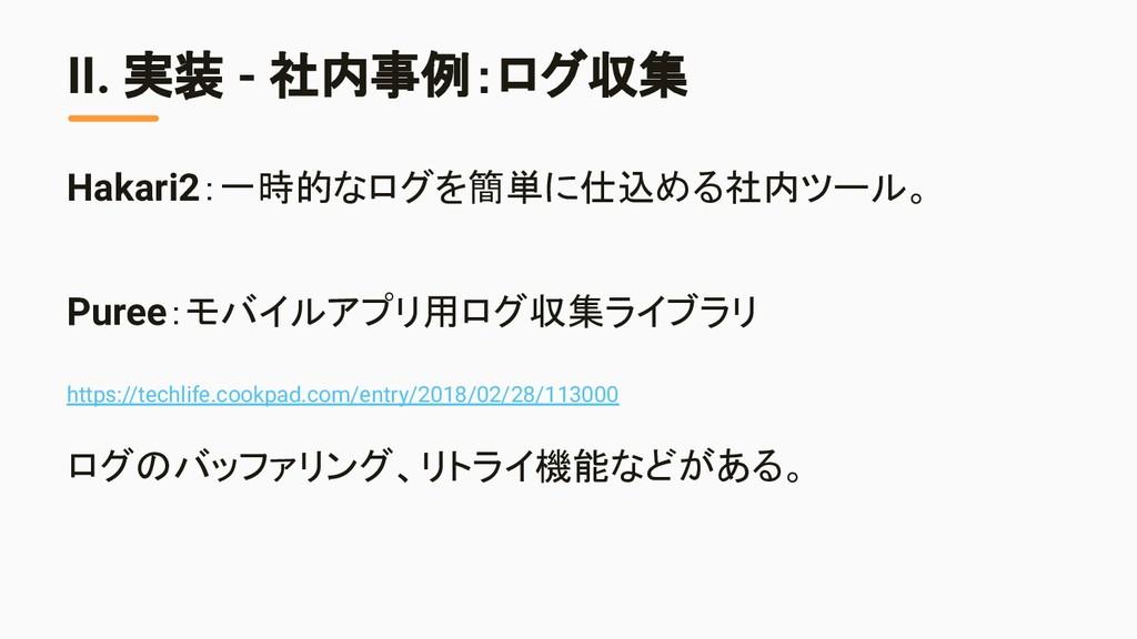 II. 実装 - 社内事例:ログ収集 Hakari2:一時的なログを簡単に仕込める社内ツール。...