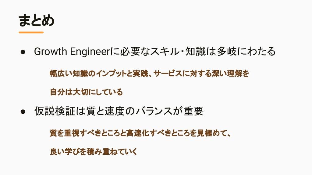 まとめ ● Growth Engineerに必要なスキル・知識は多岐にわたる 幅広い知識のイン...
