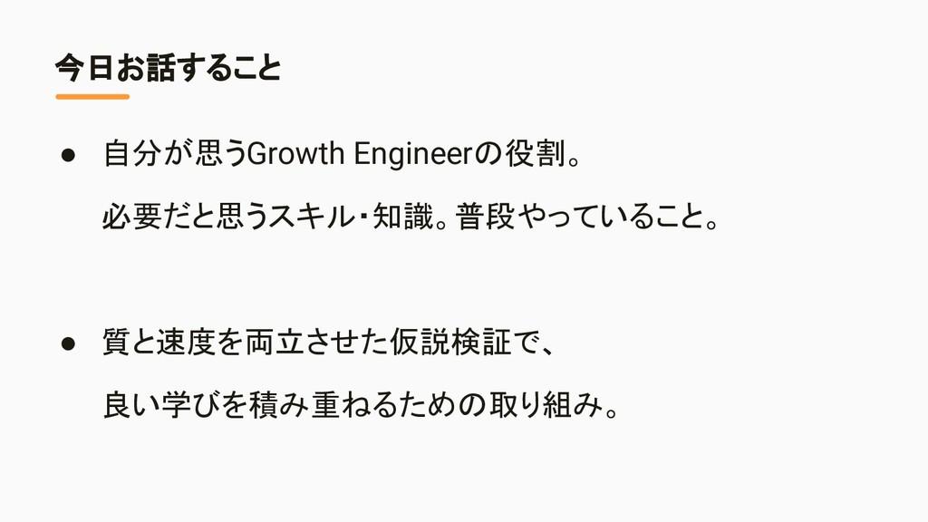 今日お話すること ● 自分が思うGrowth Engineerの役割。 必要だと思うスキル・知...