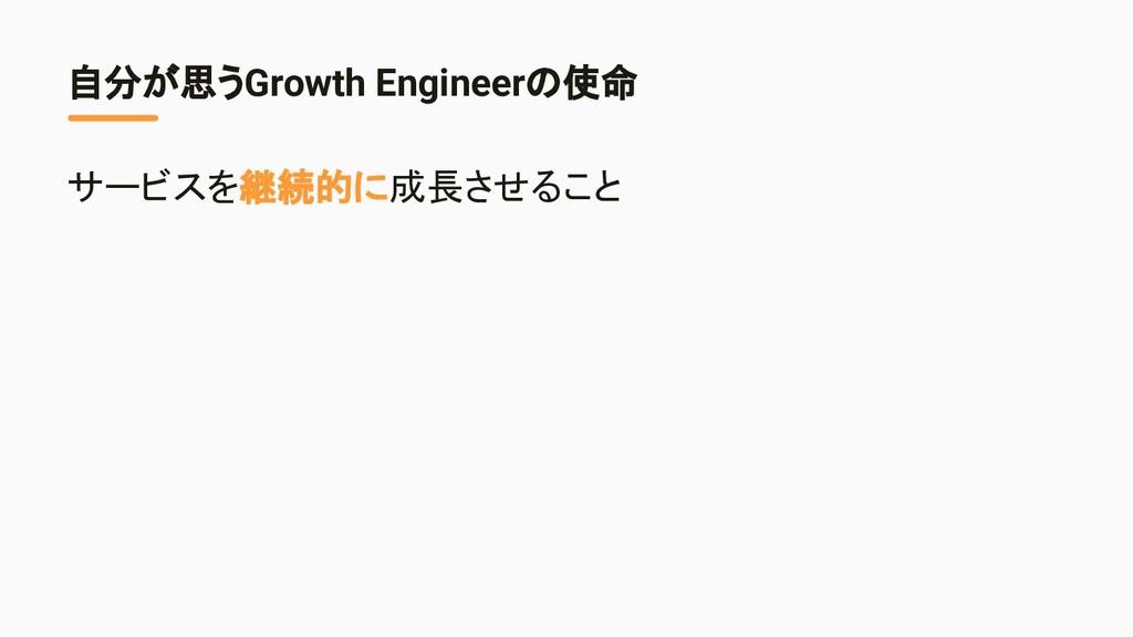 自分が思うGrowth Engineerの使命 サービスを継続的に成長させること