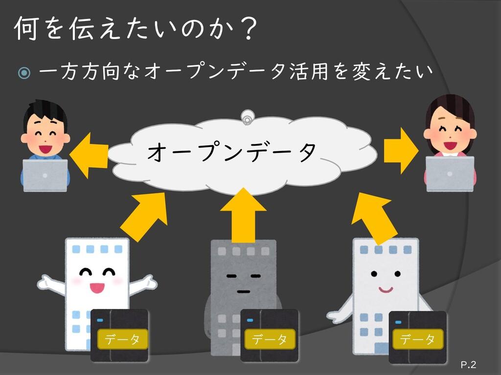  一方方向なオープンデータ活用を変えたい P.2 何を伝えたいのか? オープンデータ データ...