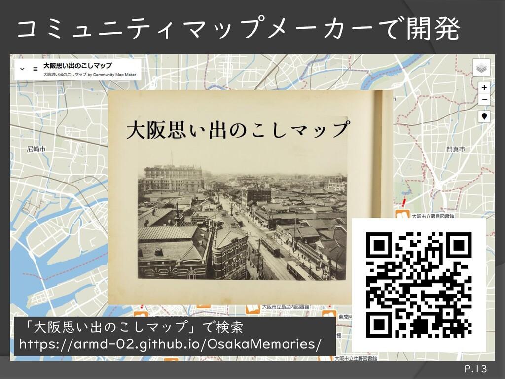 P.13 コミュニティマップメーカーで開発 「大阪思い出のこしマップ」で検索 https://...