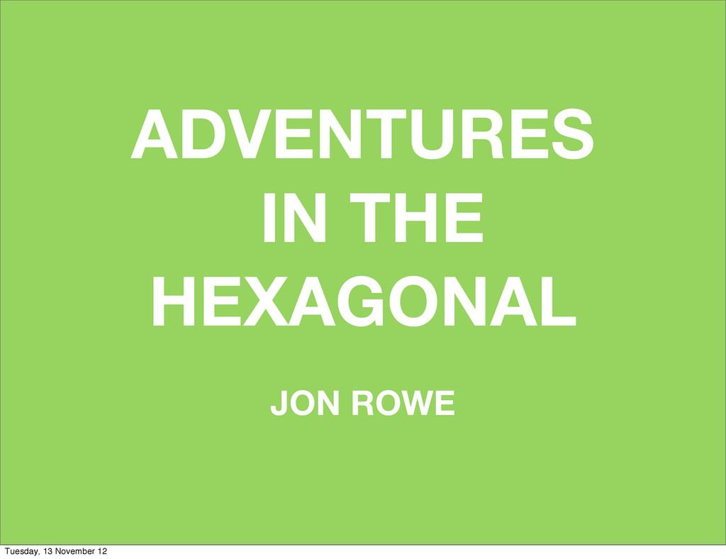 ADVENTURES IN THE HEXAGONAL JON ROWE Tuesday, 1...