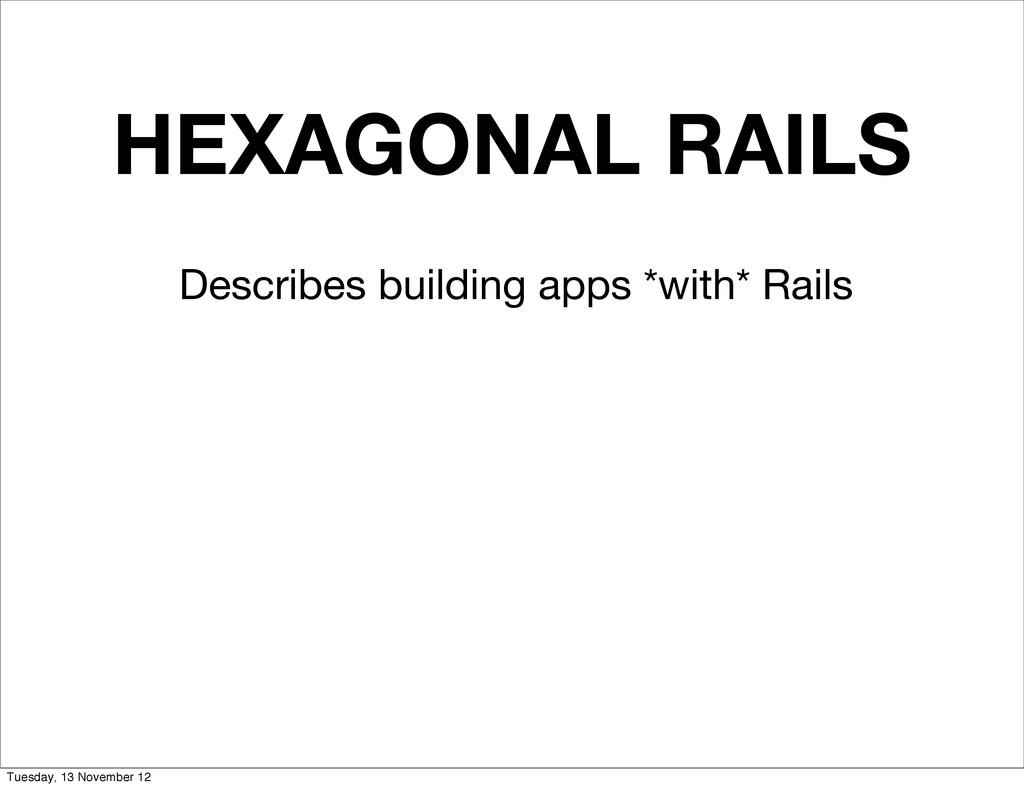 HEXAGONAL RAILS Describes building apps *with* ...