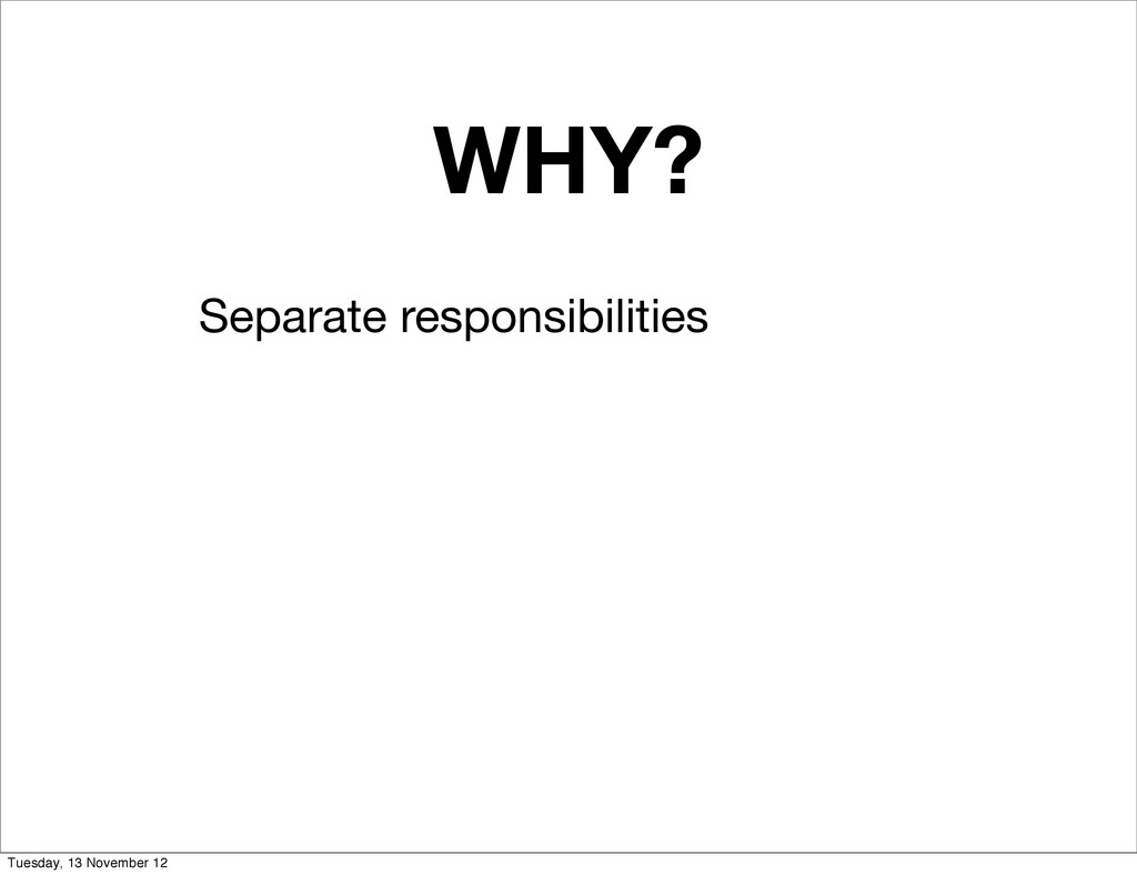 WHY? Separate responsibilities Tuesday, 13 Nove...