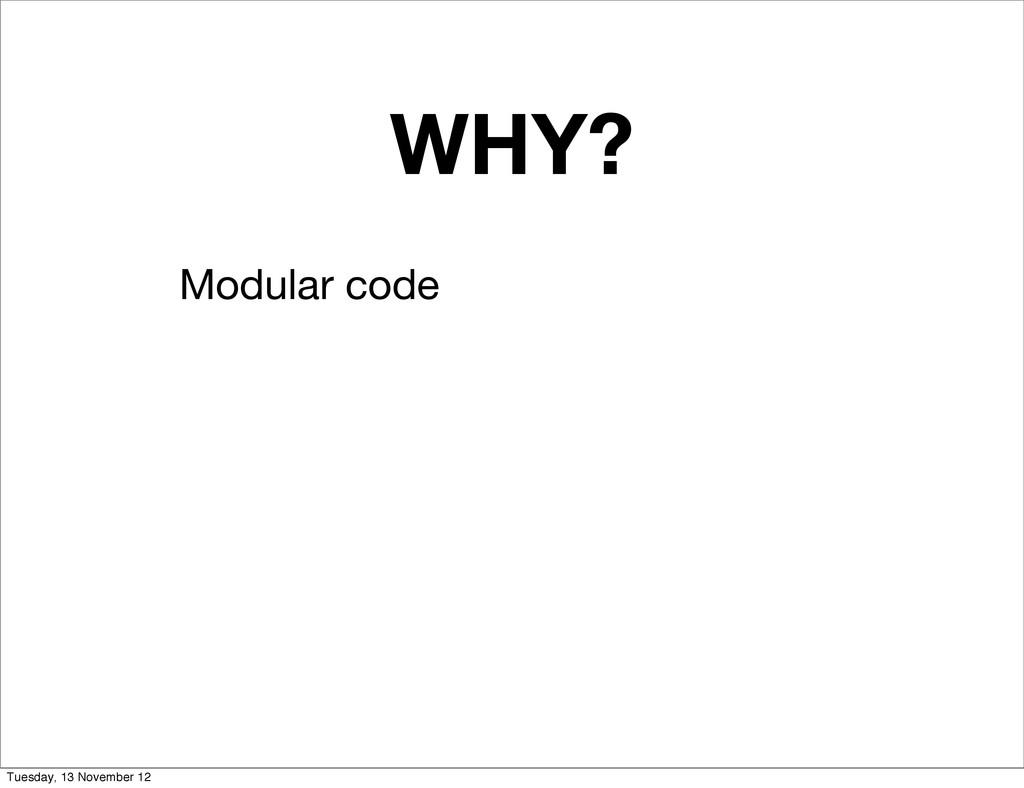 WHY? Modular code Tuesday, 13 November 12