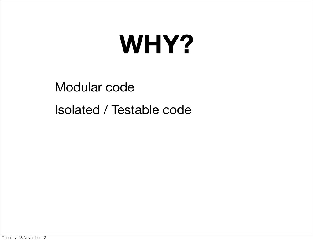WHY? Modular code Isolated / Testable code Tues...
