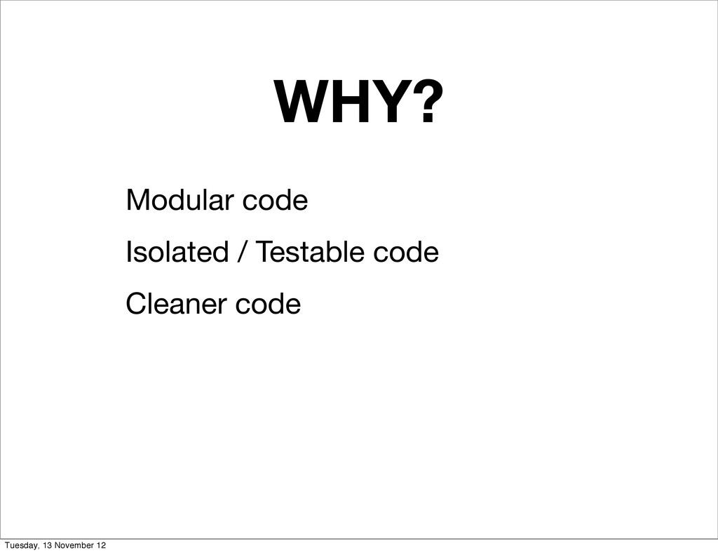 WHY? Modular code Isolated / Testable code Clea...