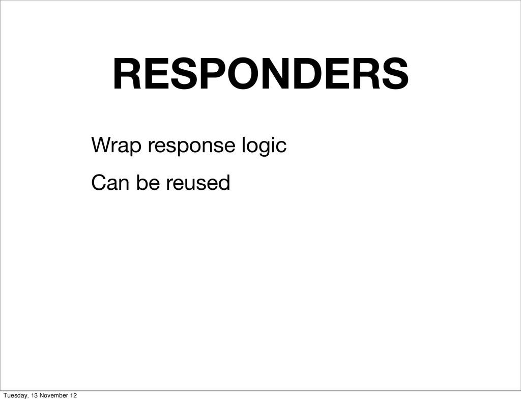 RESPONDERS Wrap response logic Can be reused Tu...
