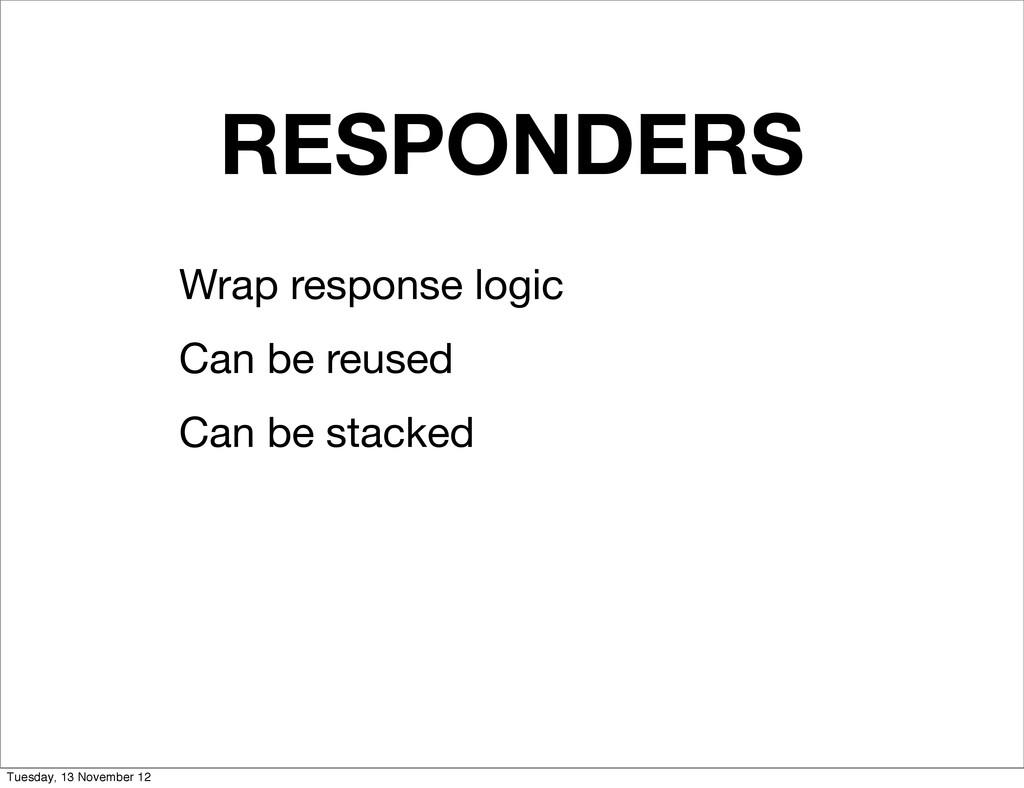 RESPONDERS Wrap response logic Can be reused Ca...
