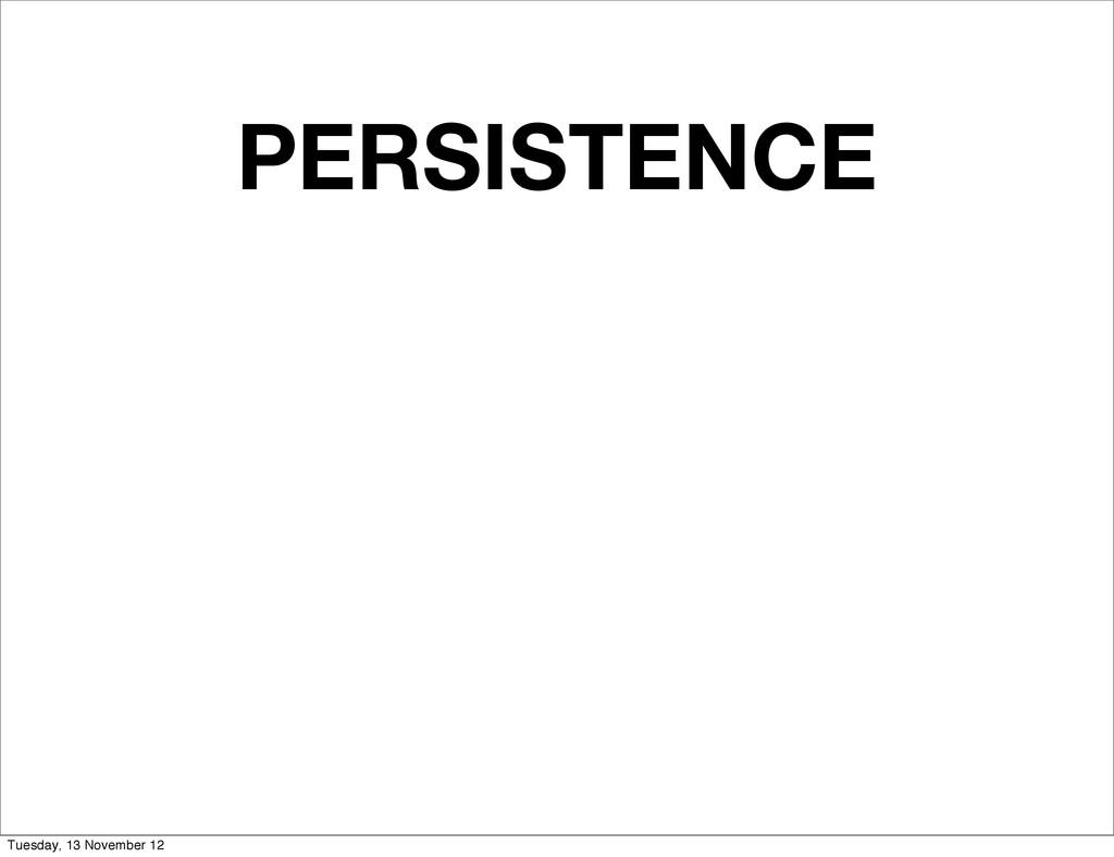 PERSISTENCE Tuesday, 13 November 12
