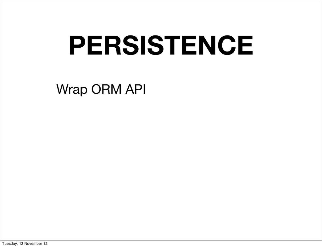 PERSISTENCE Wrap ORM API Tuesday, 13 November 12