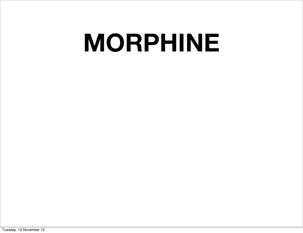 MORPHINE Tuesday, 13 November 12
