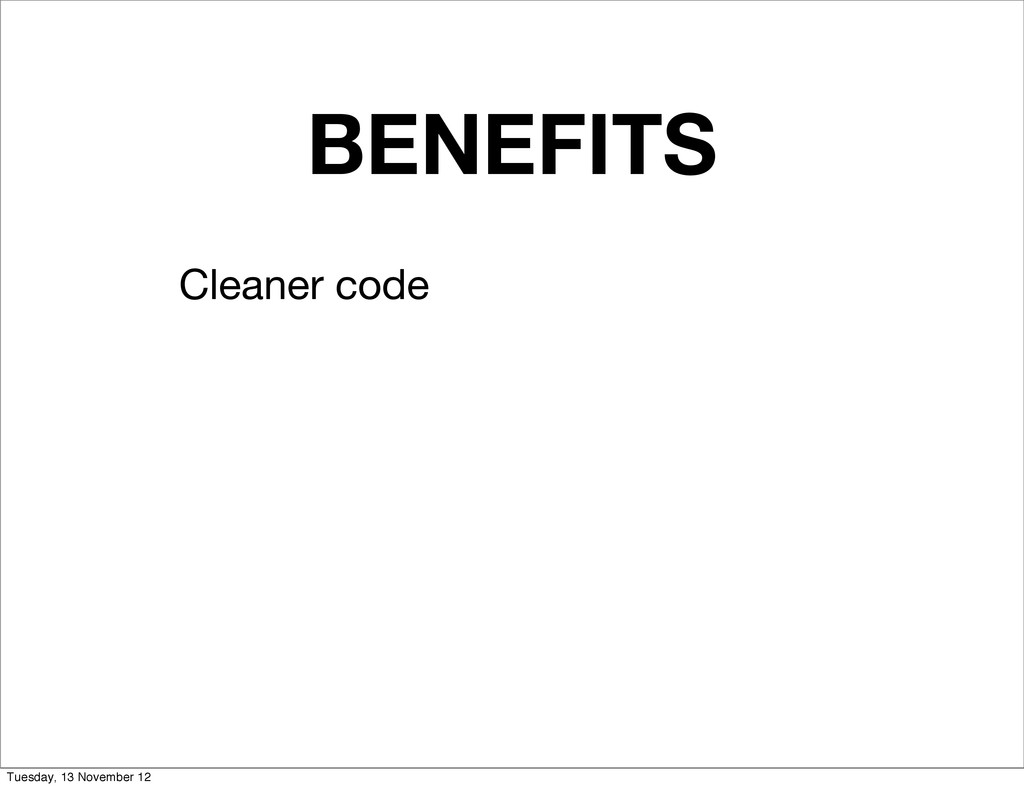 BENEFITS Cleaner code Tuesday, 13 November 12