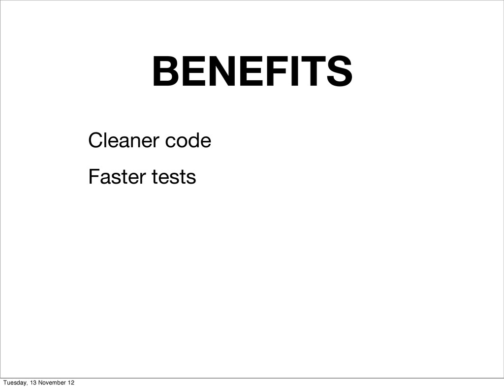 BENEFITS Cleaner code Faster tests Tuesday, 13 ...