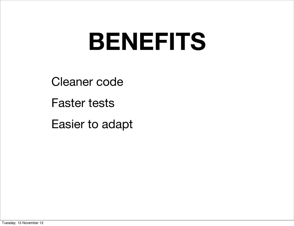 BENEFITS Cleaner code Faster tests Easier to ad...