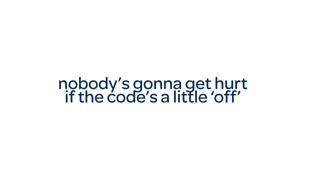 nobody's gonna get hurt if the code's a little ...