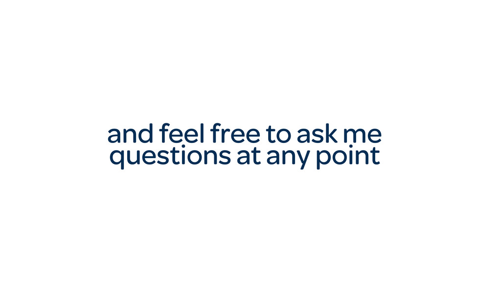 and feel free to ask me questions at any point