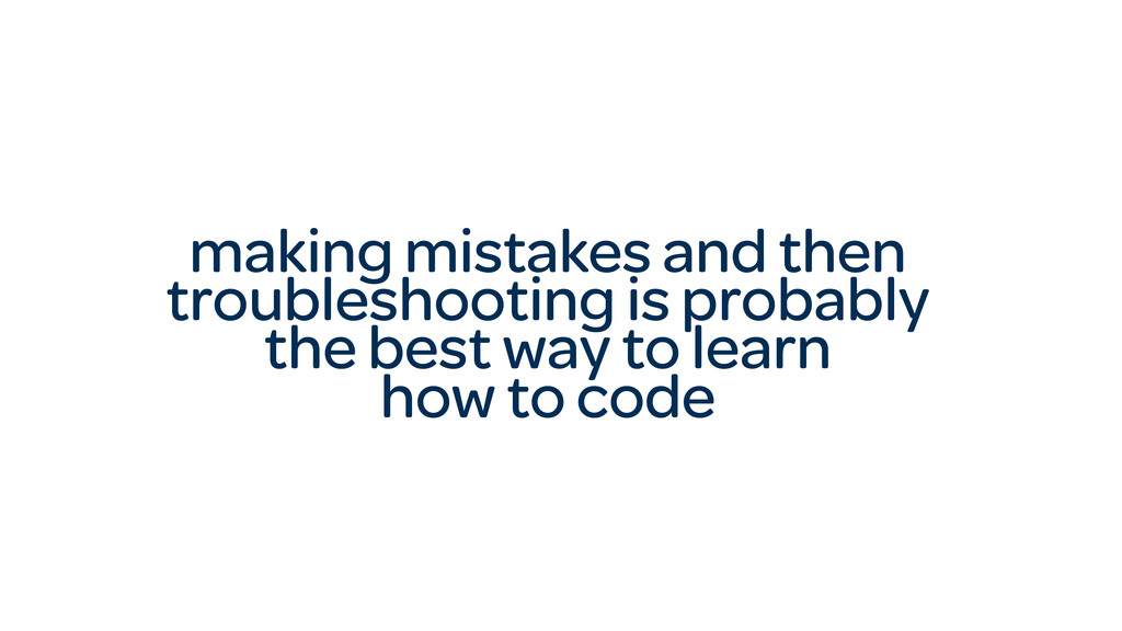 making mistakes and then troubleshooting is pro...