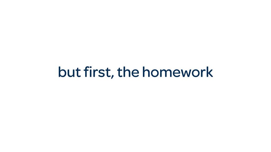 but first, the homework