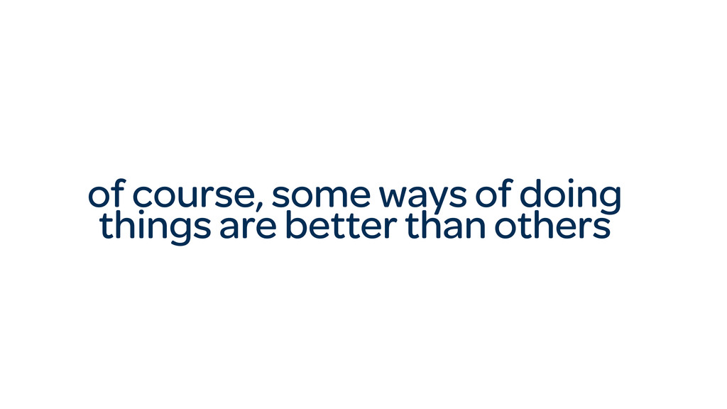 of course, some ways of doing things are better...