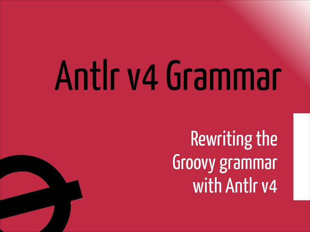 Antlr v4 Grammar Rewriting the Groovy grammar w...