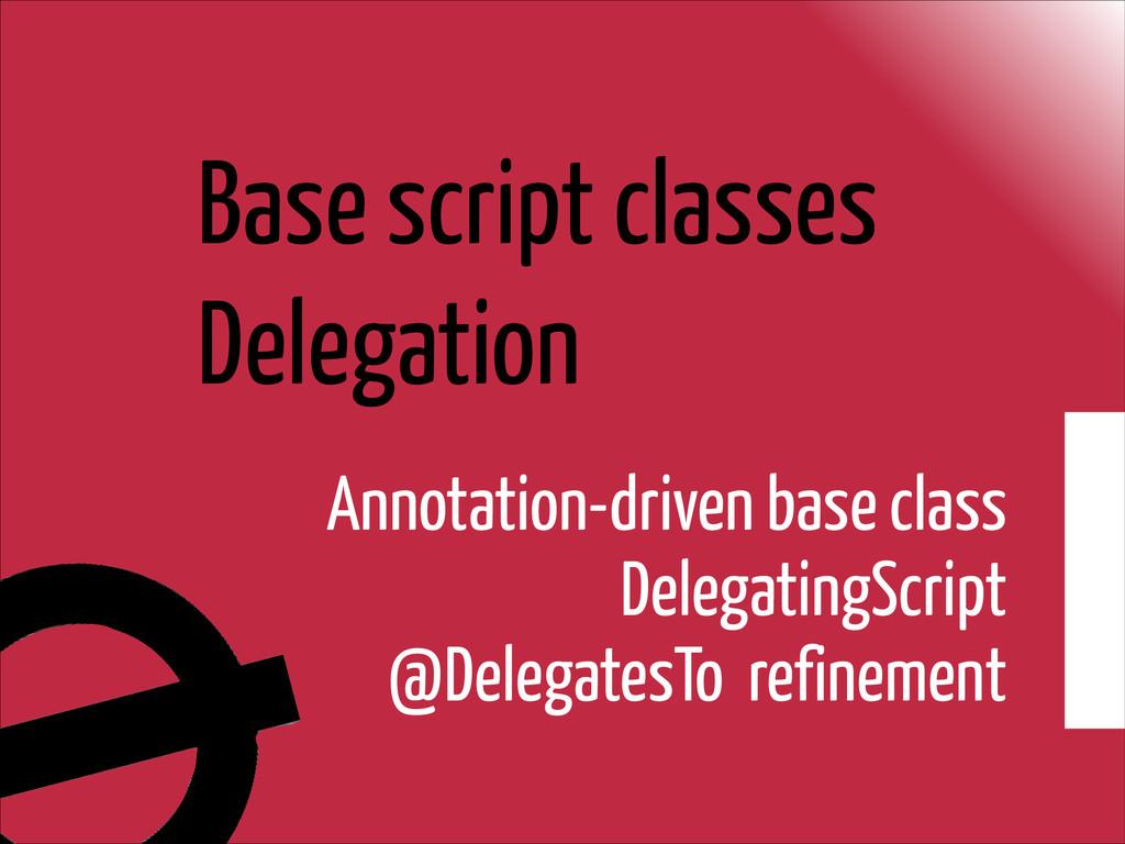 Base script classes Delegation Annotation-drive...