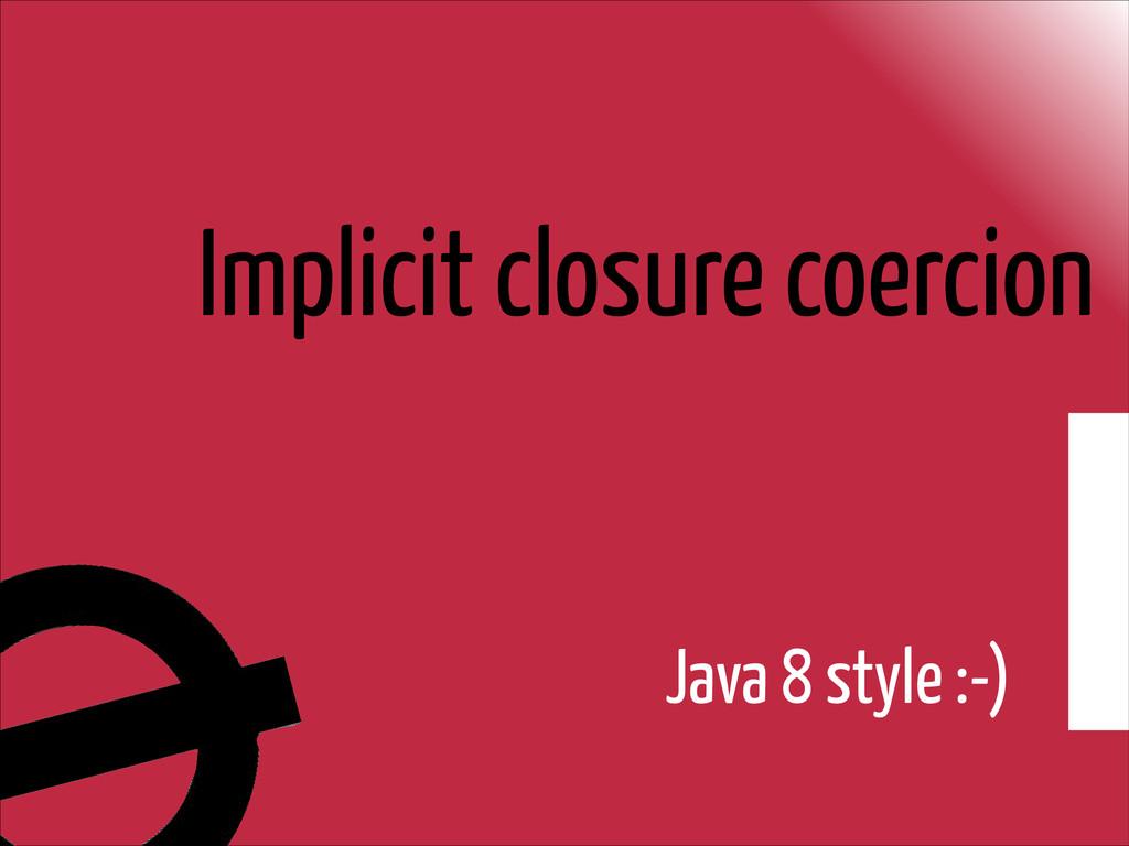 Implicit closure coercion Java 8 style :-)