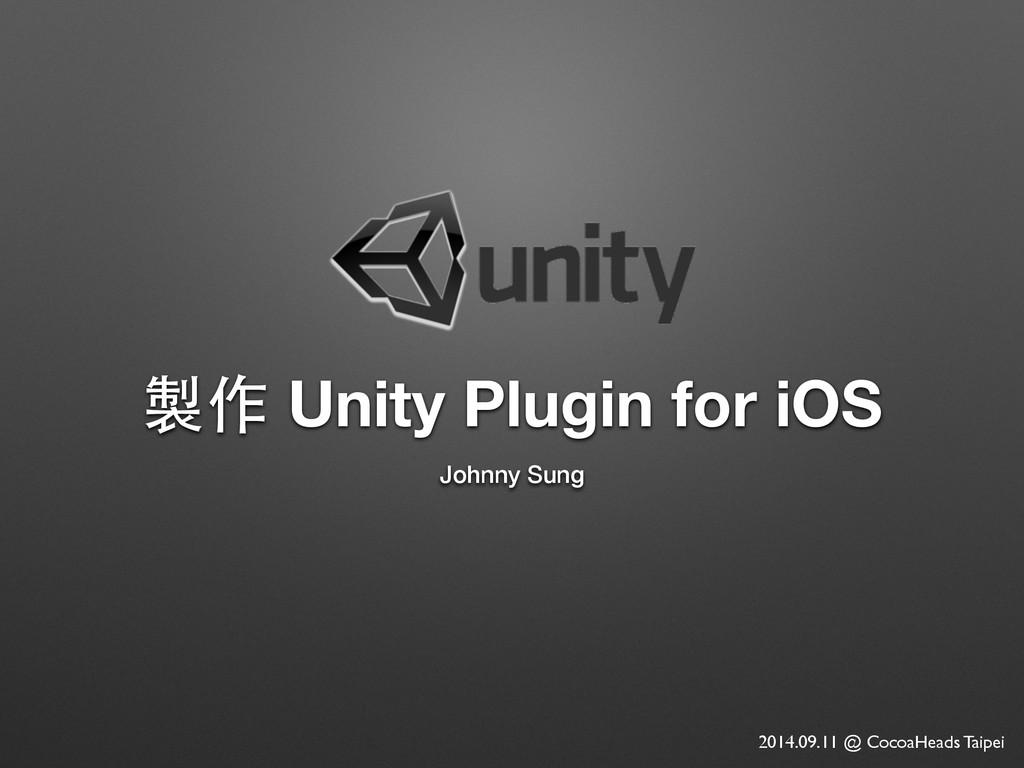 製作 Unity Plugin for iOS Johnny Sung 2014.09.11 ...