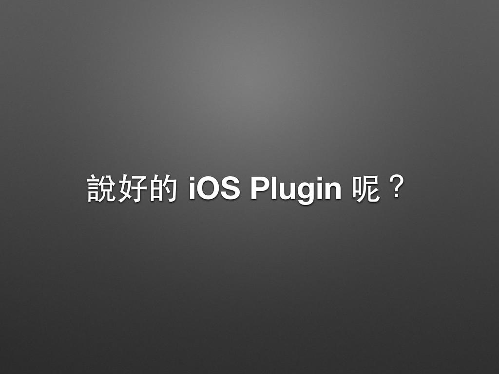 說好的 iOS Plugin 呢?