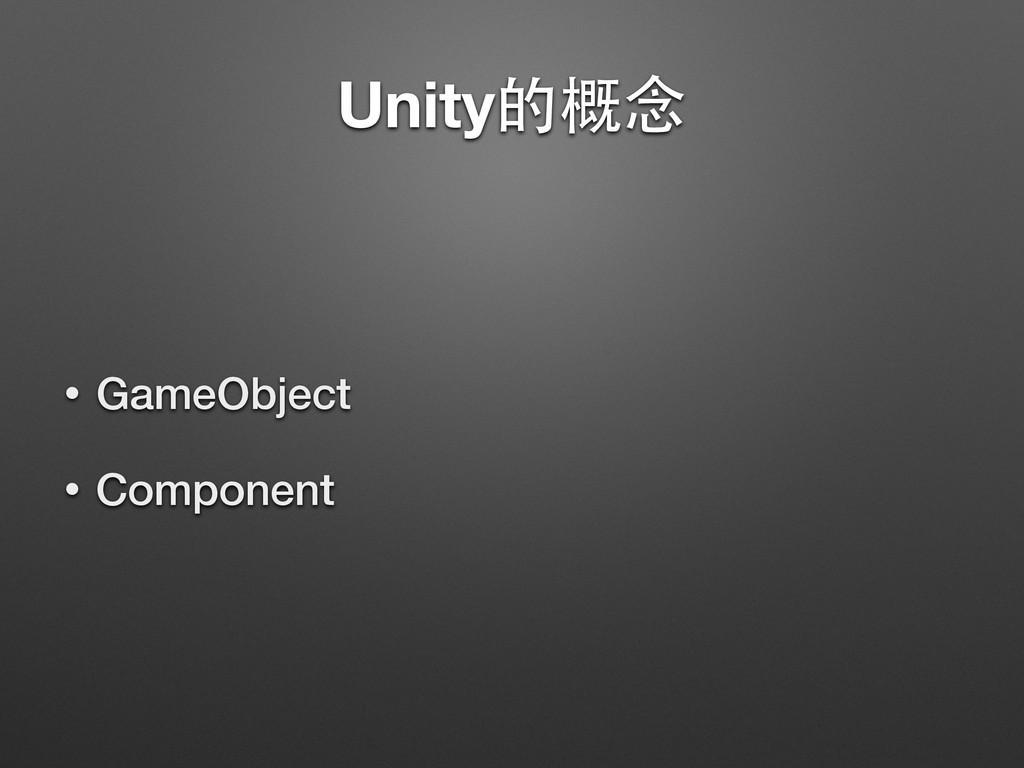 Unity的概念 • GameObject • Component