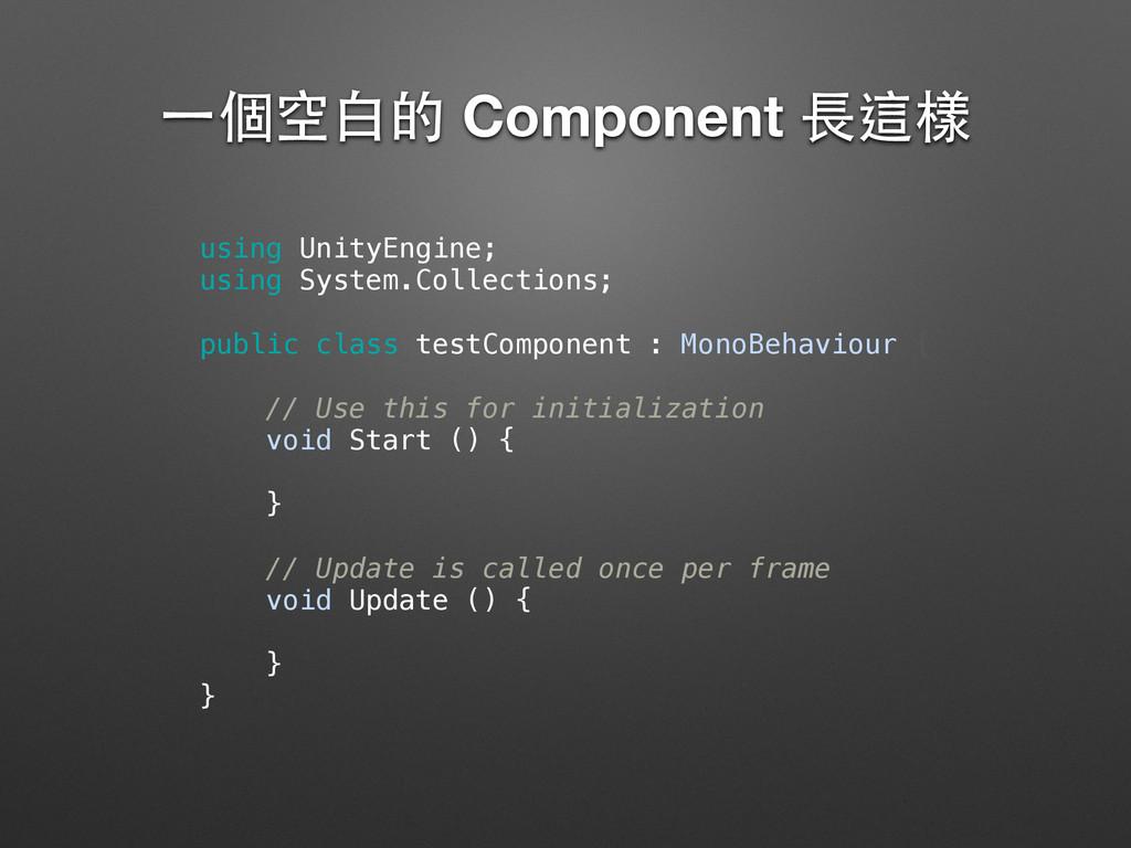 ⼀一個空⽩白的 Component ⻑⾧長這樣 using UnityEngine; usi...
