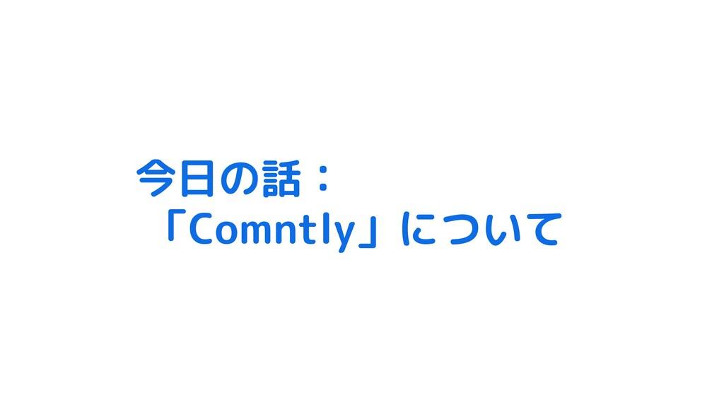 今日の話: 「Comntly」について