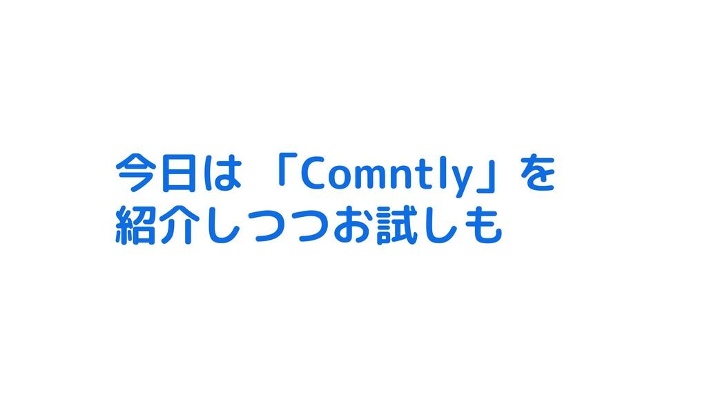 今日は 「Comntly」を 紹介しつつお試しも